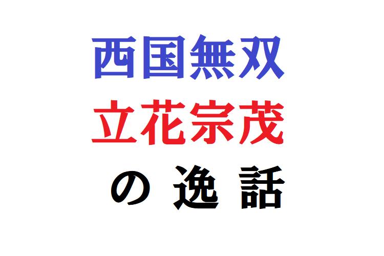 戦国武将・立花宗茂の逸話がおもしろい!西国無双の人格者過ぎる逸話