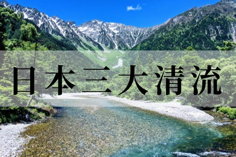 日本の美「日本三大清流」自然がつくりあげる美しい河川を紹介!