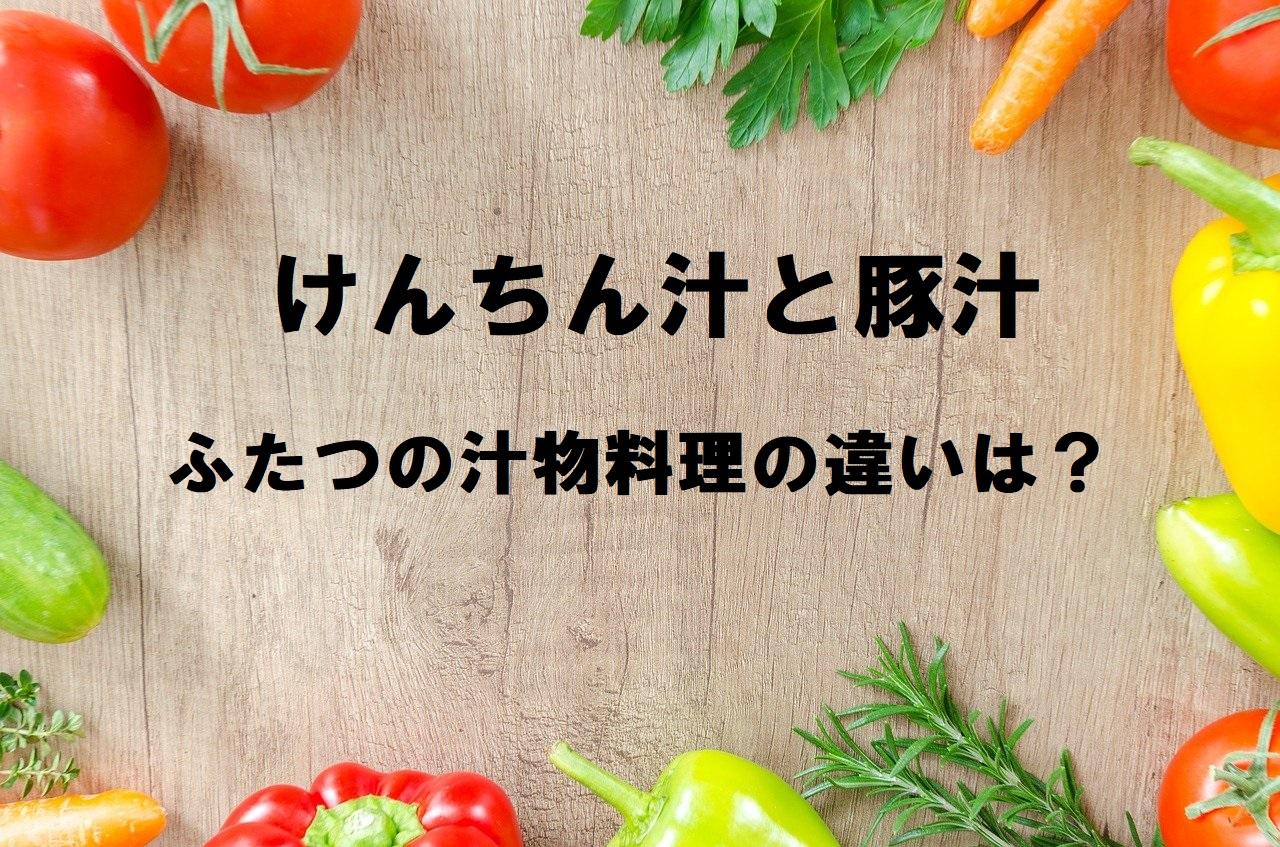 「けんちん汁」と「豚汁」は別物?けんちん汁はルーツ的に入れてはいけない食材があった?