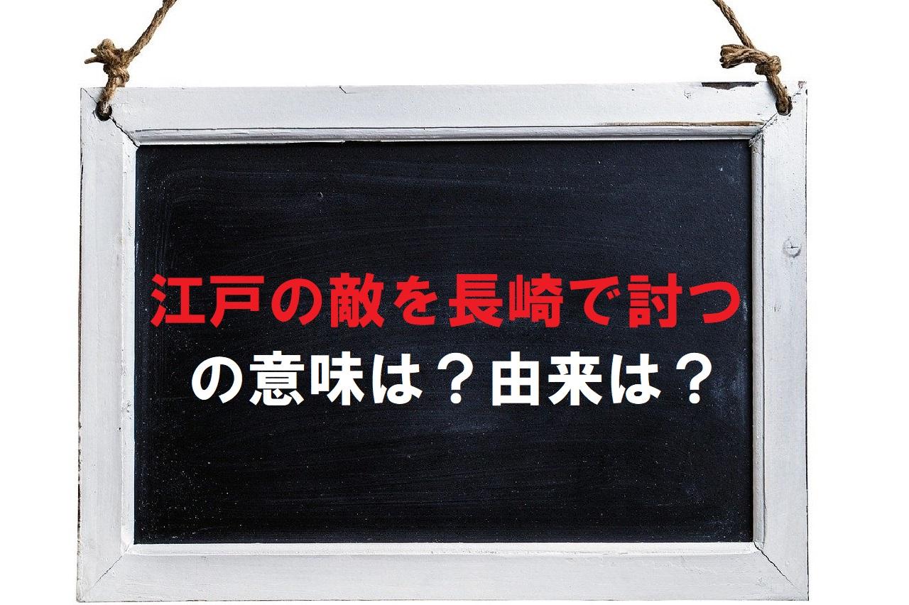 「江戸の敵を長崎で討つ」とはどういう意味?江戸と長崎にどんな関係が?仇は誰(どこ)なの?