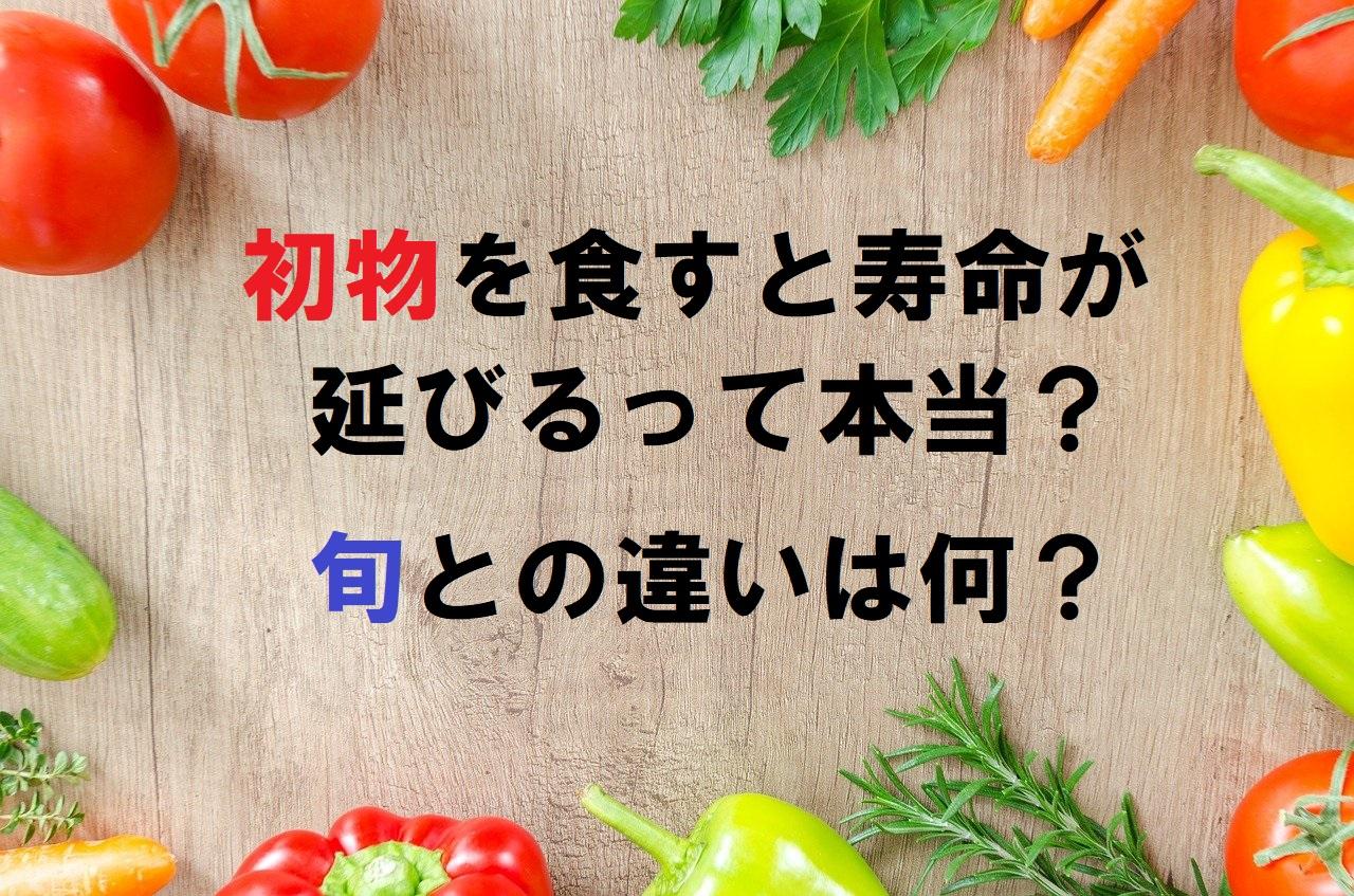 「初物」を食べるとなぜ寿命が延びるとされているの?旬との違いは?