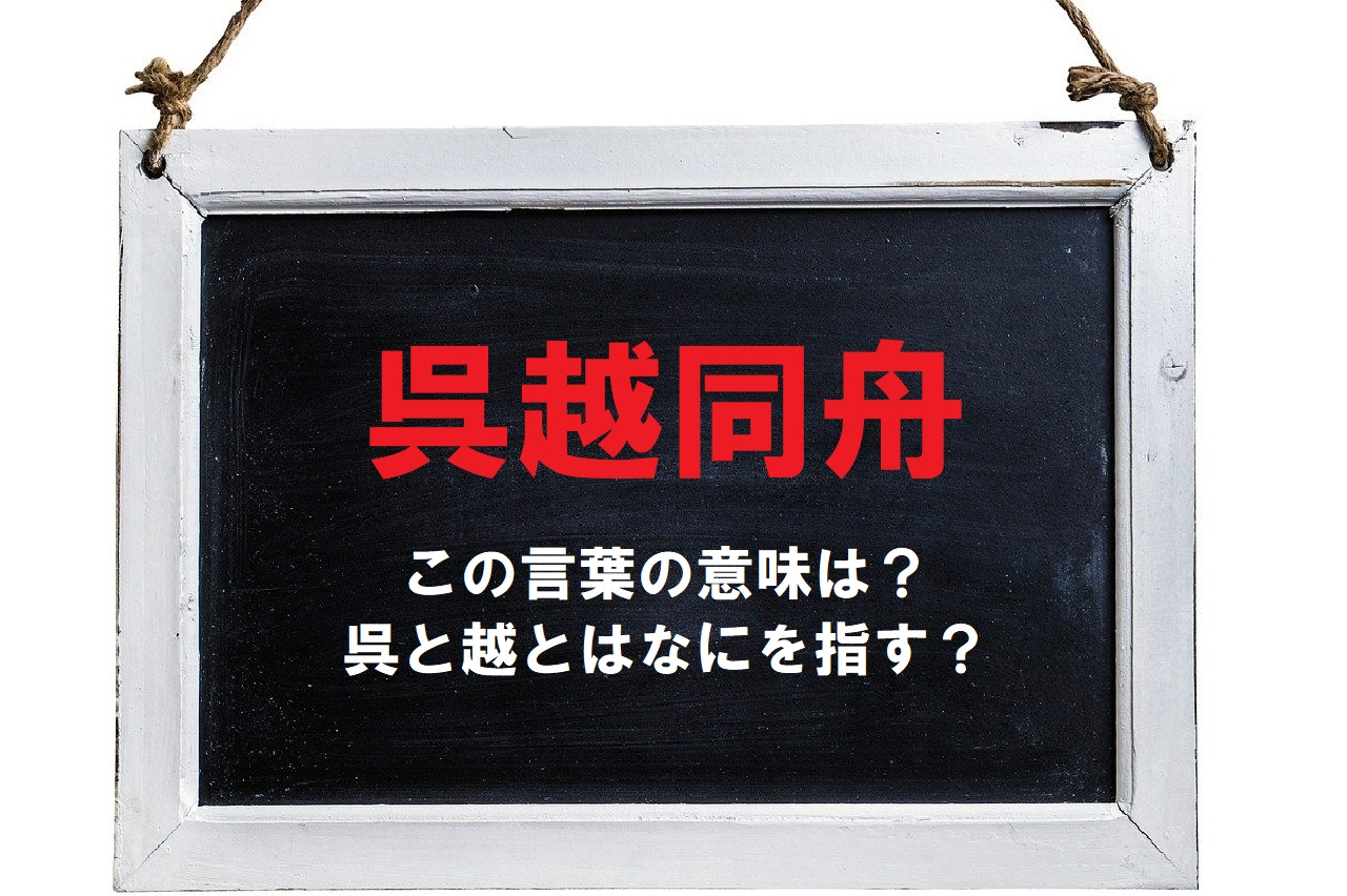 「呉越同舟」とはどんな意味で使われる言葉?「呉」と「越」とはなんのこと??